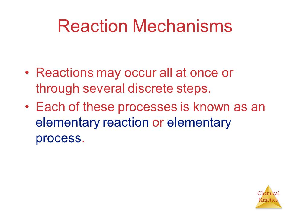 Chemical Kinetics Reaction Mechanisms Reactions may occur all at once or through several discrete steps.