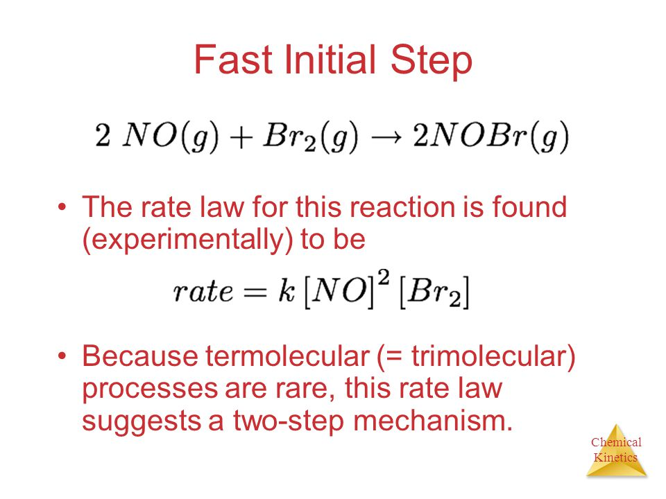 Chemical Kinetics Fast Initial Step The rate law for this reaction is found (experimentally) to be Because termolecular (= trimolecular) processes are