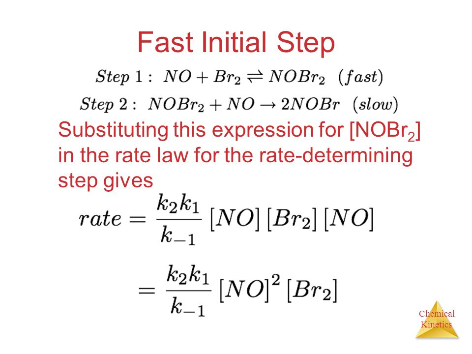 Chemical Kinetics Fast Initial Step Substituting this expression for [NOBr 2 ] in the rate law for the rate-determining step gives