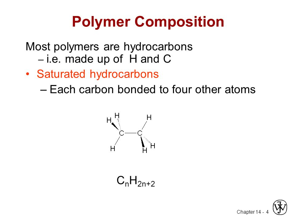 Chapter 14 - 4 Polymer Composition Most polymers are hydrocarbons – i.e. made up of H and C Saturated hydrocarbons –Each carbon bonded to four other a