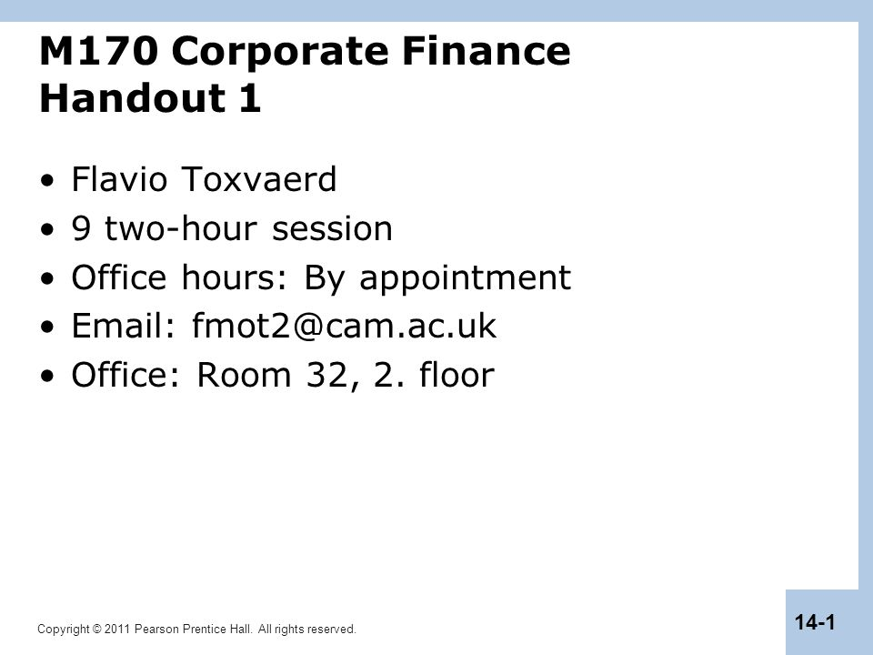 Copyright © 2011 Pearson Prentice Hall. All rights reserved. 14-1 M170 Corporate Finance Handout 1 Flavio Toxvaerd 9 two-hour session Office hours: By