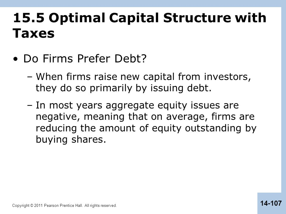 Copyright © 2011 Pearson Prentice Hall. All rights reserved. 14-107 15.5 Optimal Capital Structure with Taxes Do Firms Prefer Debt? –When firms raise