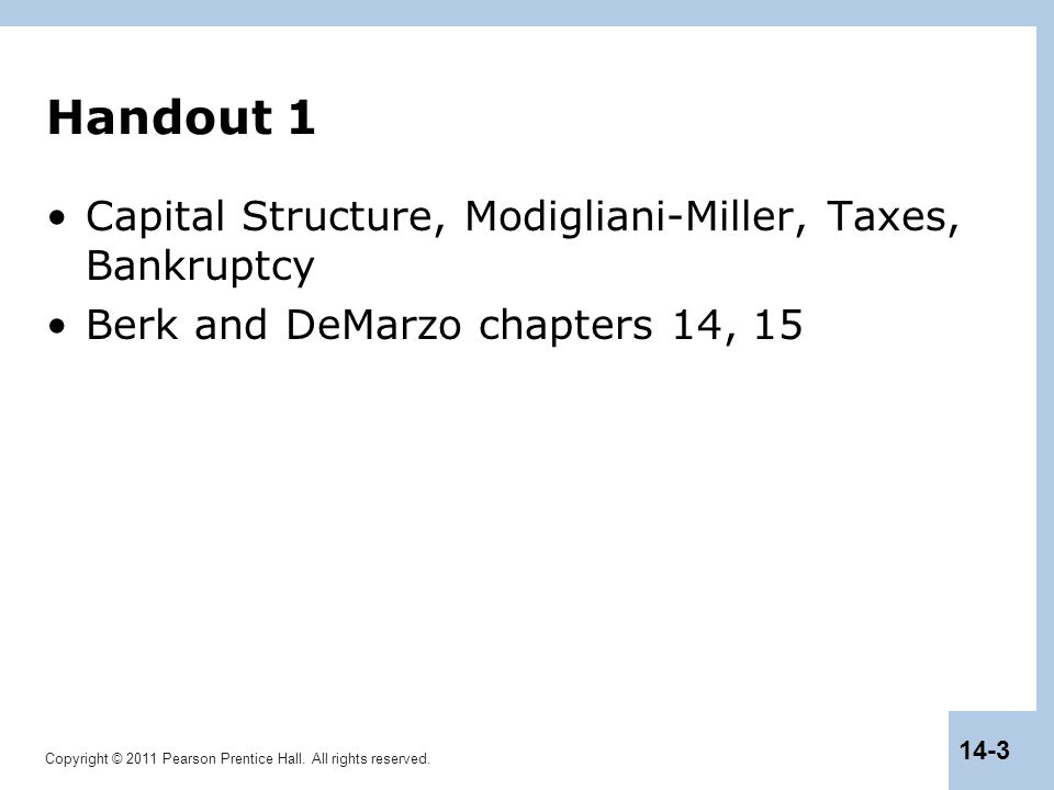 Copyright © 2011 Pearson Prentice Hall. All rights reserved. 14-3 Handout 1 Capital Structure, Modigliani-Miller, Taxes, Bankruptcy Berk and DeMarzo c