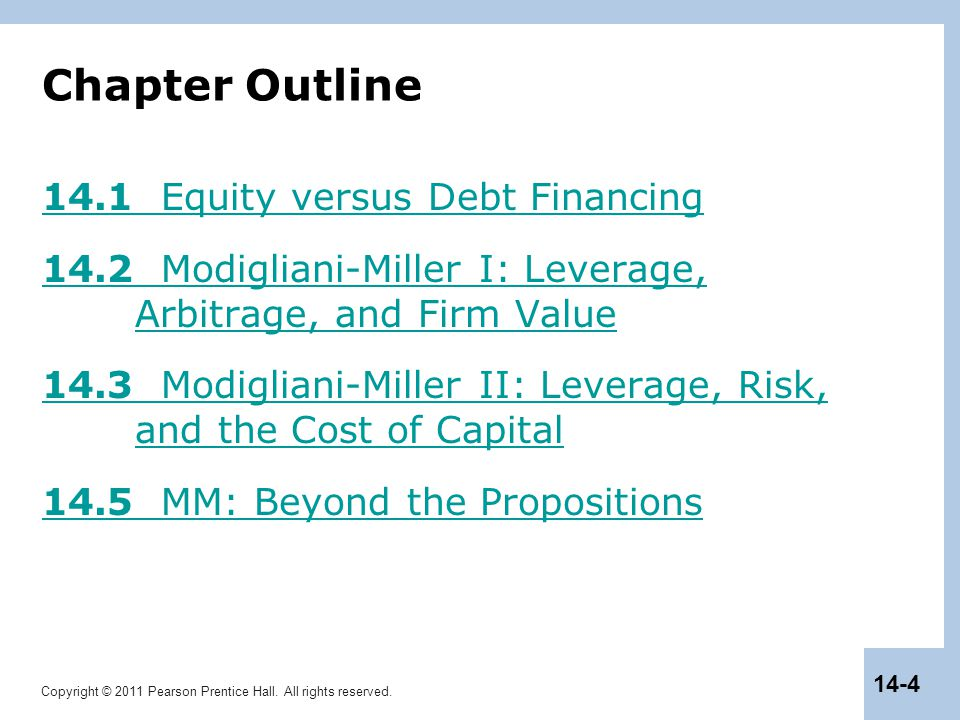 Copyright © 2011 Pearson Prentice Hall. All rights reserved. 14-4 Chapter Outline 14.1 Equity versus Debt Financing 14.2 Modigliani-Miller I: Leverage