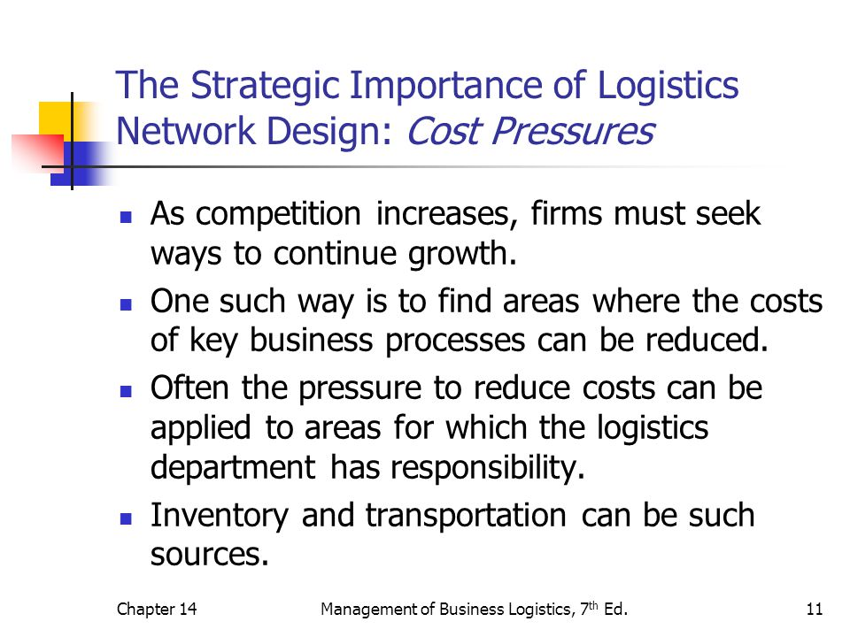 Chapter 14Management of Business Logistics, 7 th Ed.11 The Strategic Importance of Logistics Network Design: Cost Pressures As competition increases,