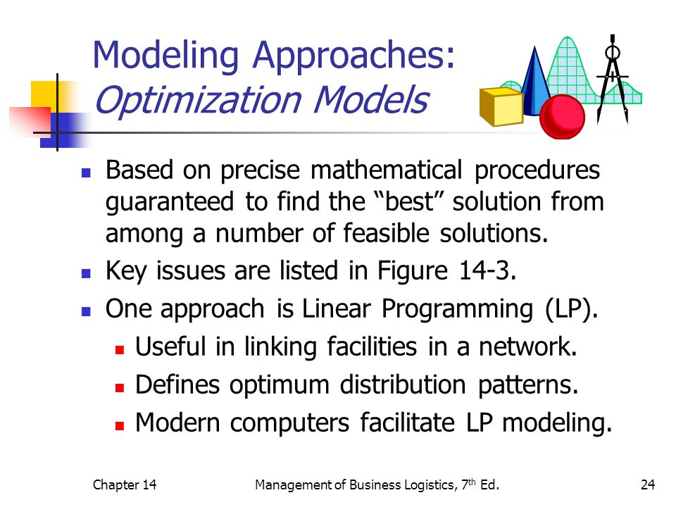 Chapter 14Management of Business Logistics, 7 th Ed.24 Modeling Approaches: Optimization Models Based on precise mathematical procedures guaranteed to