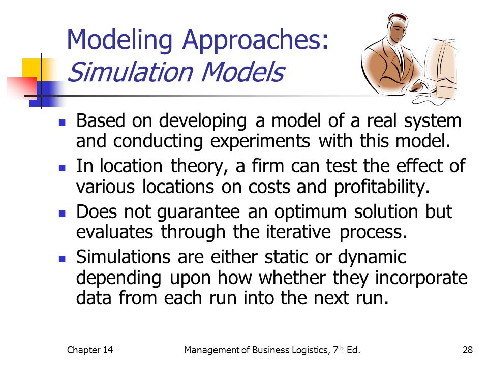 Chapter 14Management of Business Logistics, 7 th Ed.28 Modeling Approaches: Simulation Models Based on developing a model of a real system and conduct
