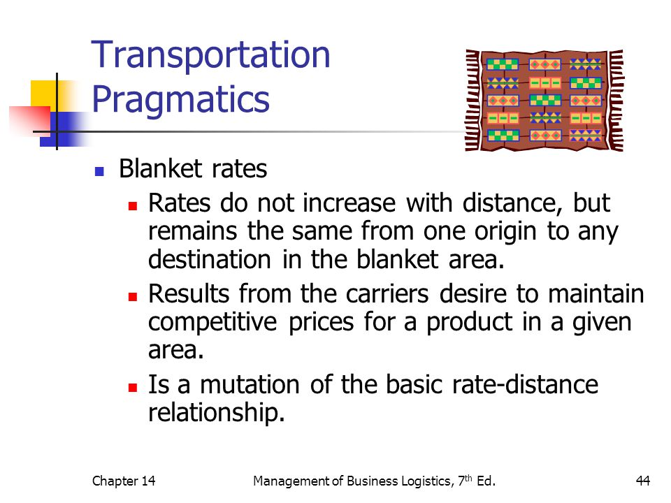Chapter 14Management of Business Logistics, 7 th Ed.44 Transportation Pragmatics Blanket rates Rates do not increase with distance, but remains the sa