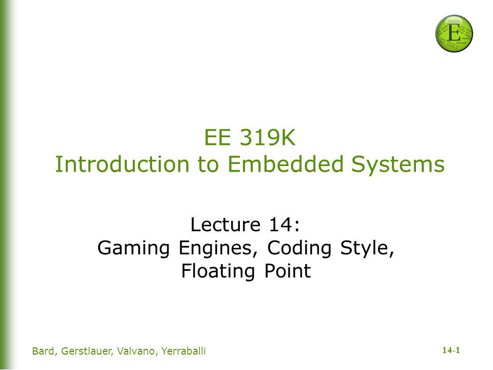 14-1 Bard, Gerstlauer, Valvano, Yerraballi EE 319K Introduction to Embedded Systems Lecture 14: Gaming Engines, Coding Style, Floating Point