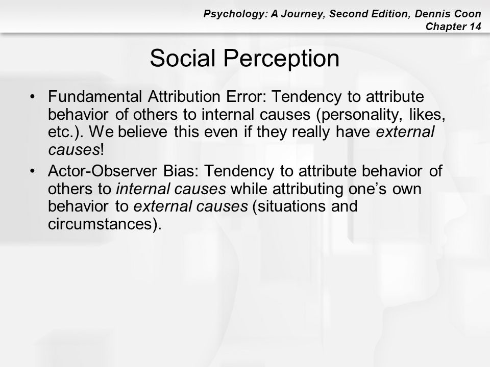 Psychology: A Journey, Second Edition, Dennis Coon Chapter 14 Social Perception Fundamental Attribution Error: Tendency to attribute behavior of other