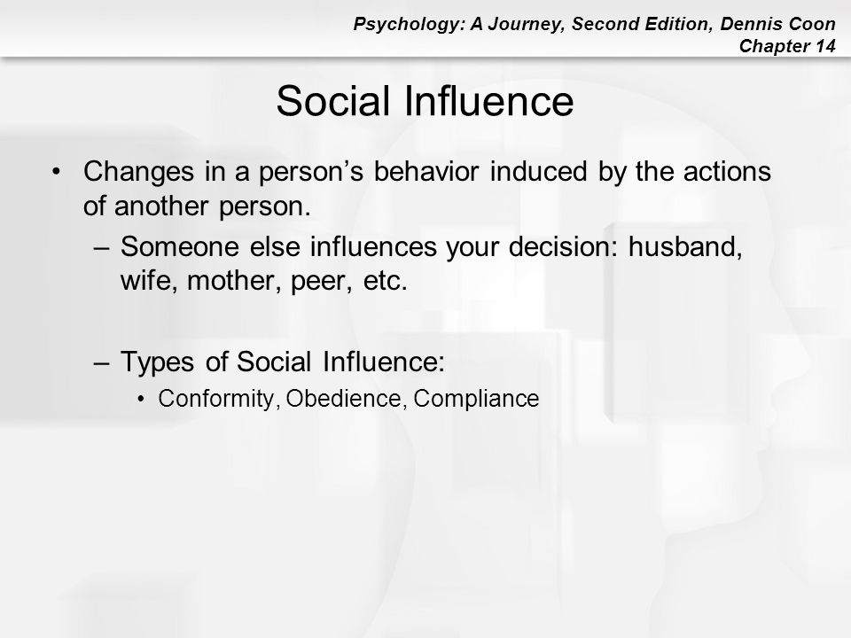 Psychology: A Journey, Second Edition, Dennis Coon Chapter 14 Social Influence Changes in a person's behavior induced by the actions of another person