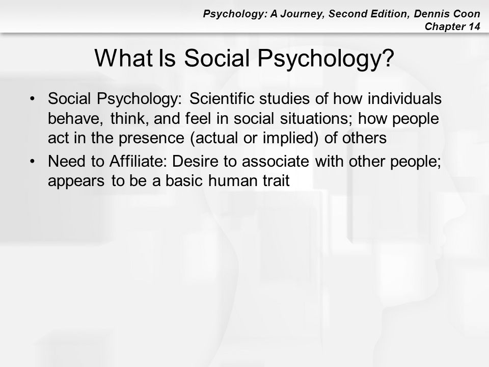 Psychology: A Journey, Second Edition, Dennis Coon Chapter 14 What Is Social Psychology? Social Psychology: Scientific studies of how individuals beha