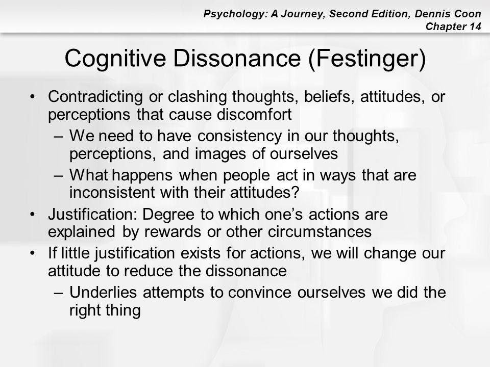 Psychology: A Journey, Second Edition, Dennis Coon Chapter 14 Cognitive Dissonance (Festinger) Contradicting or clashing thoughts, beliefs, attitudes,