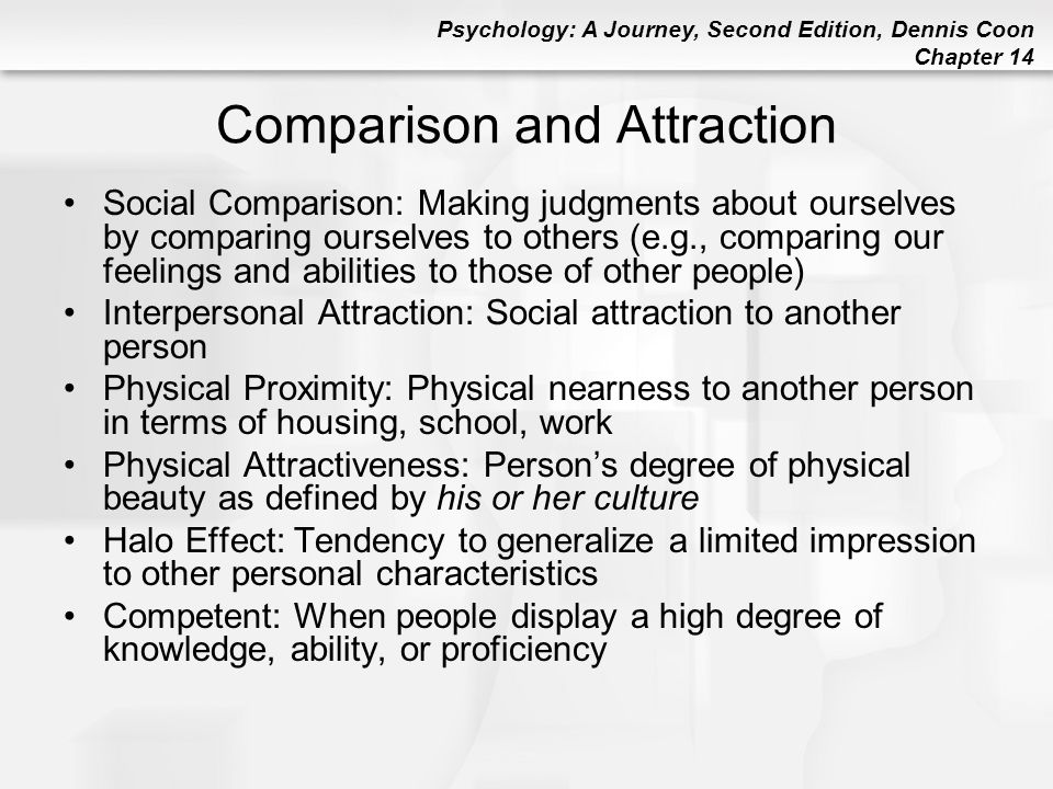 Psychology: A Journey, Second Edition, Dennis Coon Chapter 14 Comparison and Attraction Social Comparison: Making judgments about ourselves by compari
