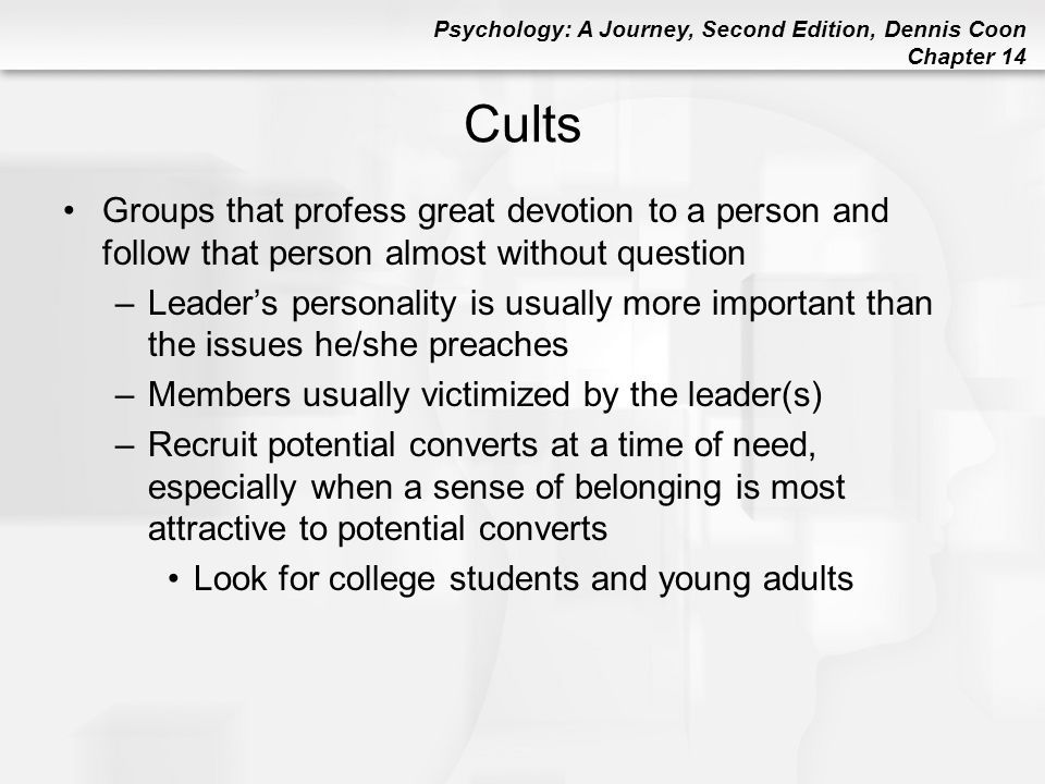 Psychology: A Journey, Second Edition, Dennis Coon Chapter 14 Cults Groups that profess great devotion to a person and follow that person almost witho
