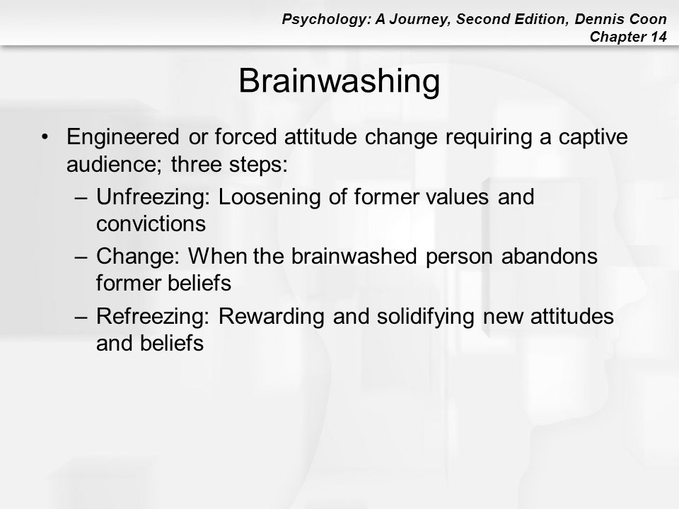 Psychology: A Journey, Second Edition, Dennis Coon Chapter 14 Brainwashing Engineered or forced attitude change requiring a captive audience; three st