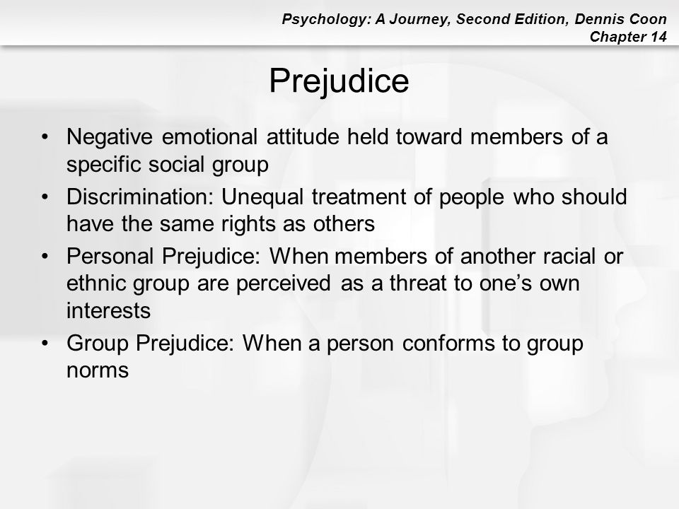 Psychology: A Journey, Second Edition, Dennis Coon Chapter 14 Prejudice Negative emotional attitude held toward members of a specific social group Dis