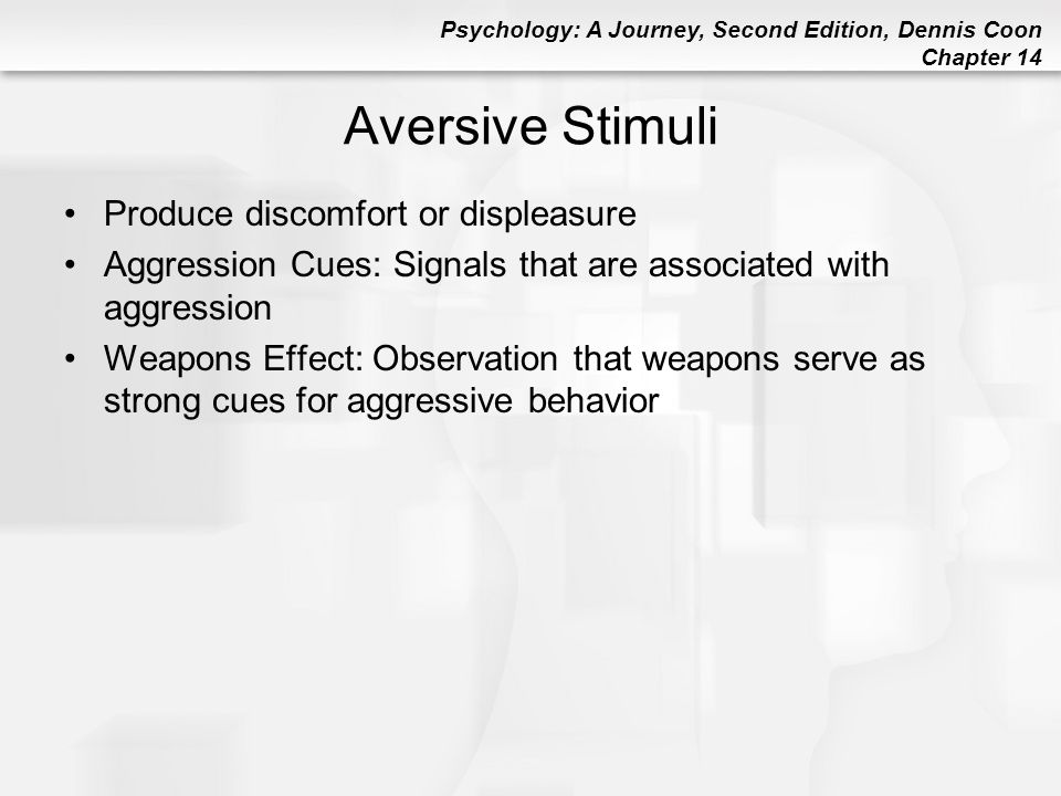 Psychology: A Journey, Second Edition, Dennis Coon Chapter 14 Aversive Stimuli Produce discomfort or displeasure Aggression Cues: Signals that are ass