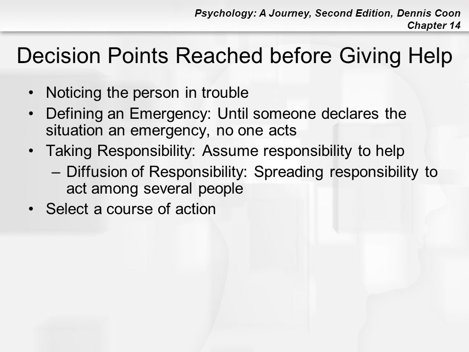 Psychology: A Journey, Second Edition, Dennis Coon Chapter 14 Decision Points Reached before Giving Help Noticing the person in trouble Defining an Em