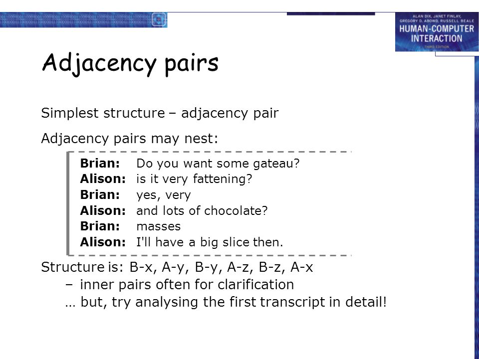 Adjacency pairs Simplest structure – adjacency pair Adjacency pairs may nest: Brian:Do you want some gateau? Alison:is it very fattening? Brian:yes, v