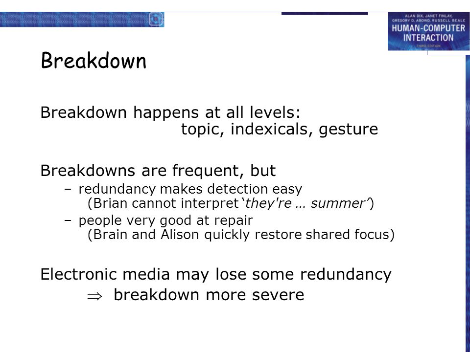 Breakdown Breakdown happens at all levels: topic, indexicals, gesture Breakdowns are frequent, but –redundancy makes detection easy (Brian cannot inte