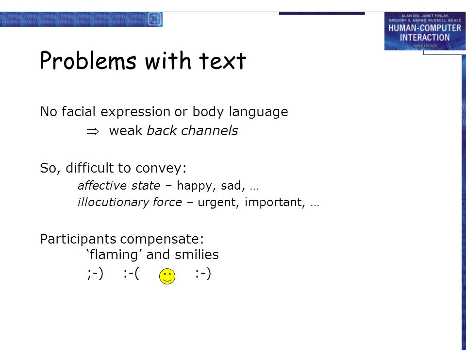 Problems with text No facial expression or body language  weak back channels So, difficult to convey: affective state – happy, sad, … illocutionary f