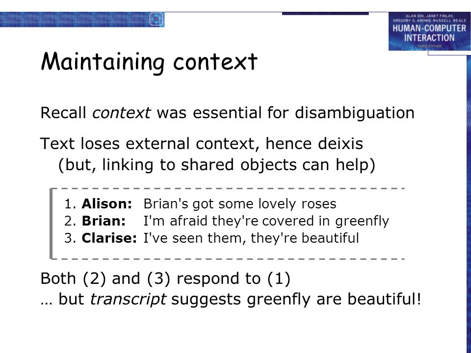 Maintaining context Recall context was essential for disambiguation Text loses external context, hence deixis (but, linking to shared objects can help