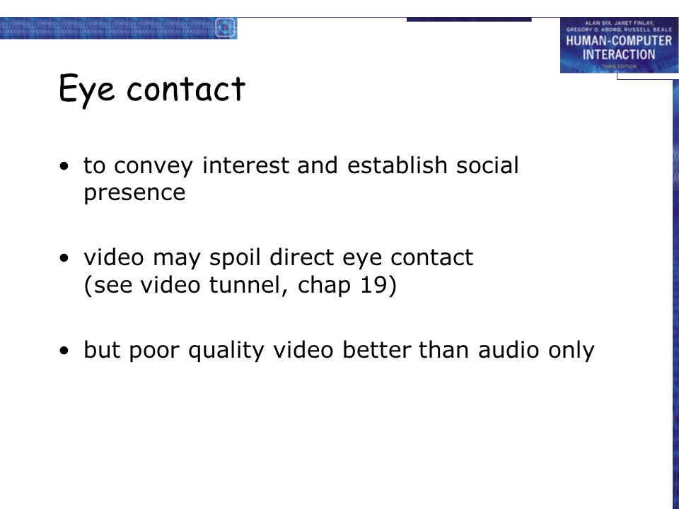 Eye contact to convey interest and establish social presence video may spoil direct eye contact (see video tunnel, chap 19) but poor quality video bet