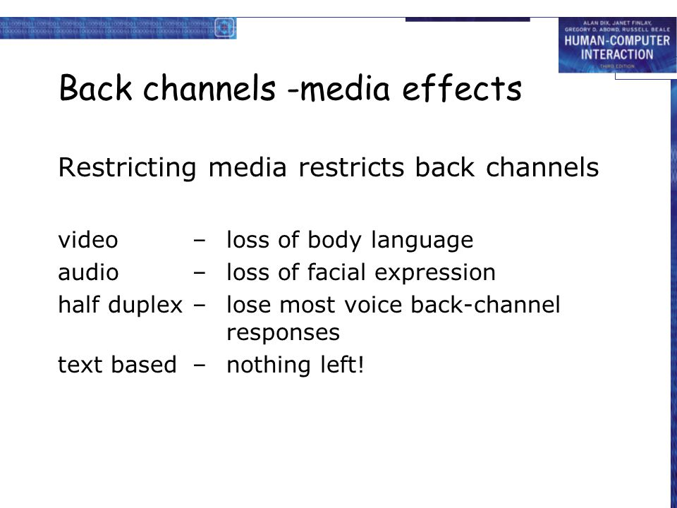 Back channels and turn-taking in a meeting … –speaker offers the floor (fraction of a second gap) –listener requests the floor (facial expression, small noise) Grunts, 'um's and 'ah's, can be used by the: –listener to claim the floor –speaker to hold the floor … but often too quiet for half-duplex channels e.g.