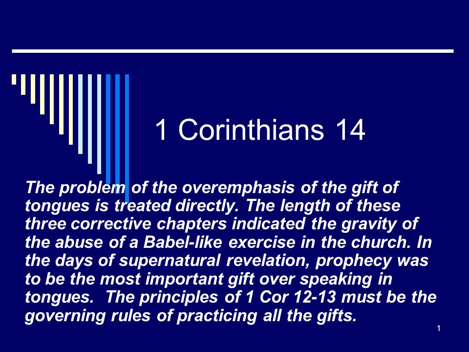 1 1 Corinthians 14 The problem of the overemphasis of the gift of tongues is treated directly. The length of these three corrective chapters indicated