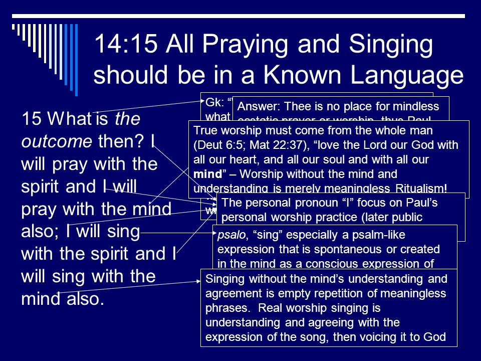 11 14:15 All Praying and Singing should be in a Known Language 15 What is the outcome then? I will pray with the spirit and I will pray with the mind