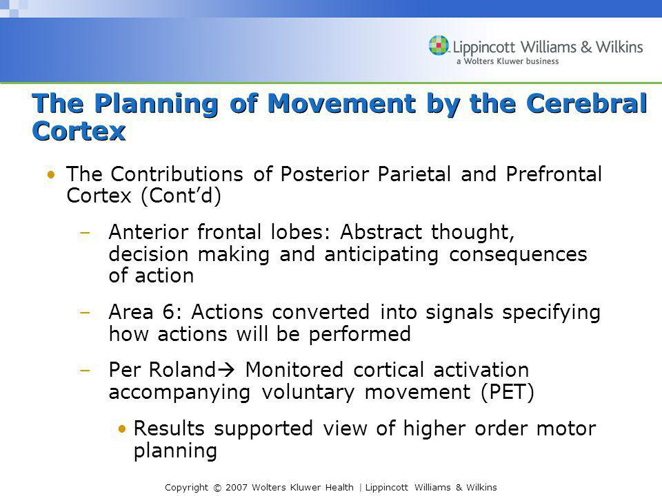 Copyright © 2007 Wolters Kluwer Health | Lippincott Williams & Wilkins The Planning of Movement by the Cerebral Cortex The Contributions of Posterior Parietal and Prefrontal Cortex (Cont'd) –Anterior frontal lobes: Abstract thought, decision making and anticipating consequences of action –Area 6: Actions converted into signals specifying how actions will be performed –Per Roland  Monitored cortical activation accompanying voluntary movement (PET) Results supported view of higher order motor planning