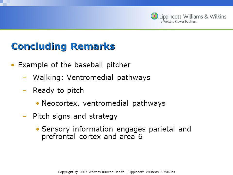 Copyright © 2007 Wolters Kluwer Health | Lippincott Williams & Wilkins Concluding Remarks Example of the baseball pitcher –Walking: Ventromedial pathways –Ready to pitch Neocortex, ventromedial pathways –Pitch signs and strategy Sensory information engages parietal and prefrontal cortex and area 6