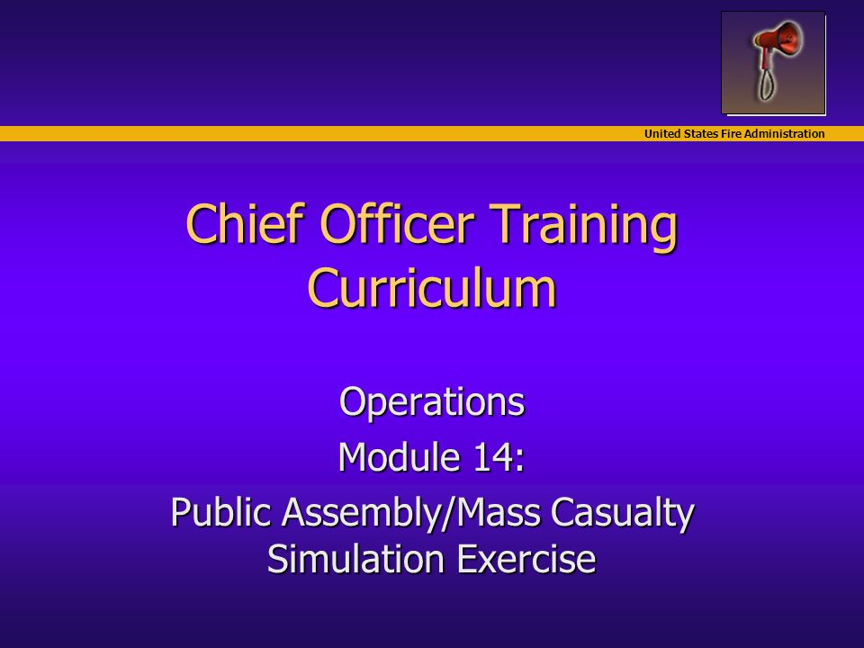 United States Fire Administration Chief Officer Training Curriculum Operations Module 14: Public Assembly/Mass Casualty Simulation Exercise