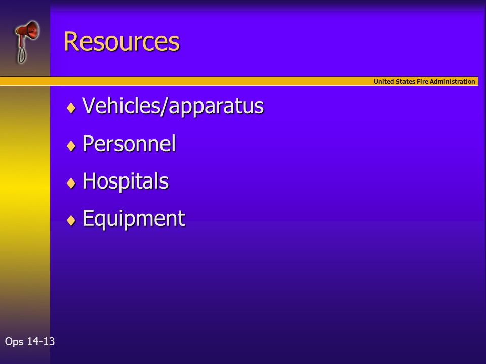 United States Fire Administration Ops 14-13 Resources  Vehicles/apparatus  Personnel  Hospitals  Equipment
