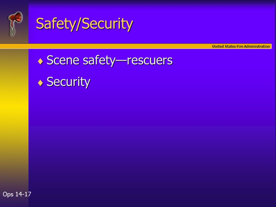 United States Fire Administration Ops 14-17 Safety/Security  Scene safety—rescuers  Security
