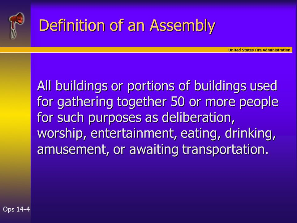 United States Fire Administration Ops 14-4 Definition of an Assembly All buildings or portions of buildings used for gathering together 50 or more people for such purposes as deliberation, worship, entertainment, eating, drinking, amusement, or awaiting transportation.