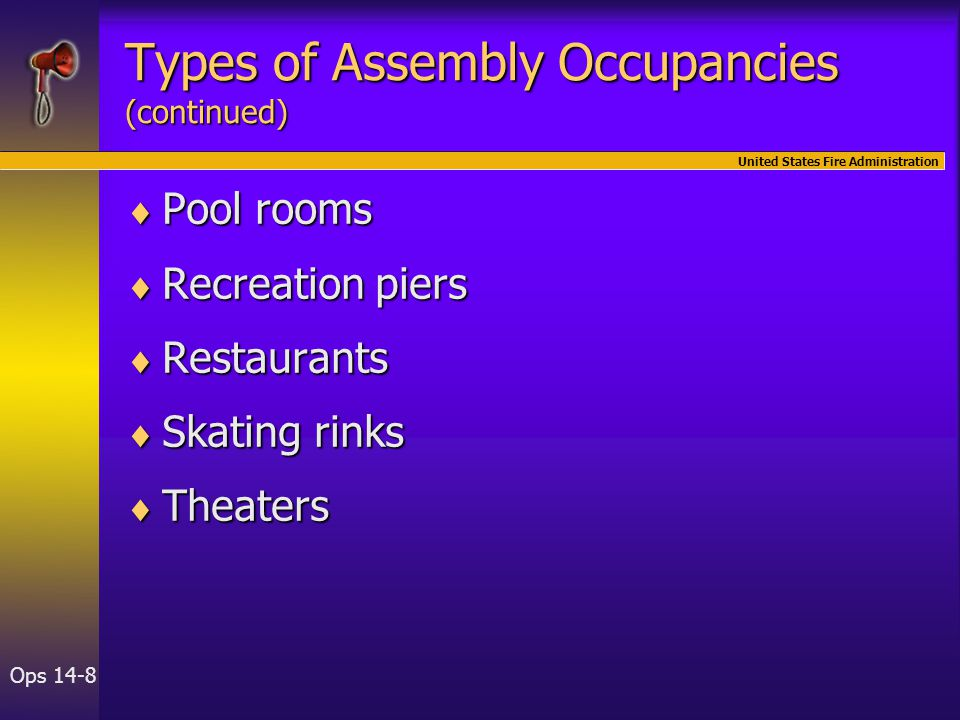 United States Fire Administration Ops 14-8  Pool rooms  Recreation piers  Restaurants  Skating rinks  Theaters Types of Assembly Occupancies (continued)