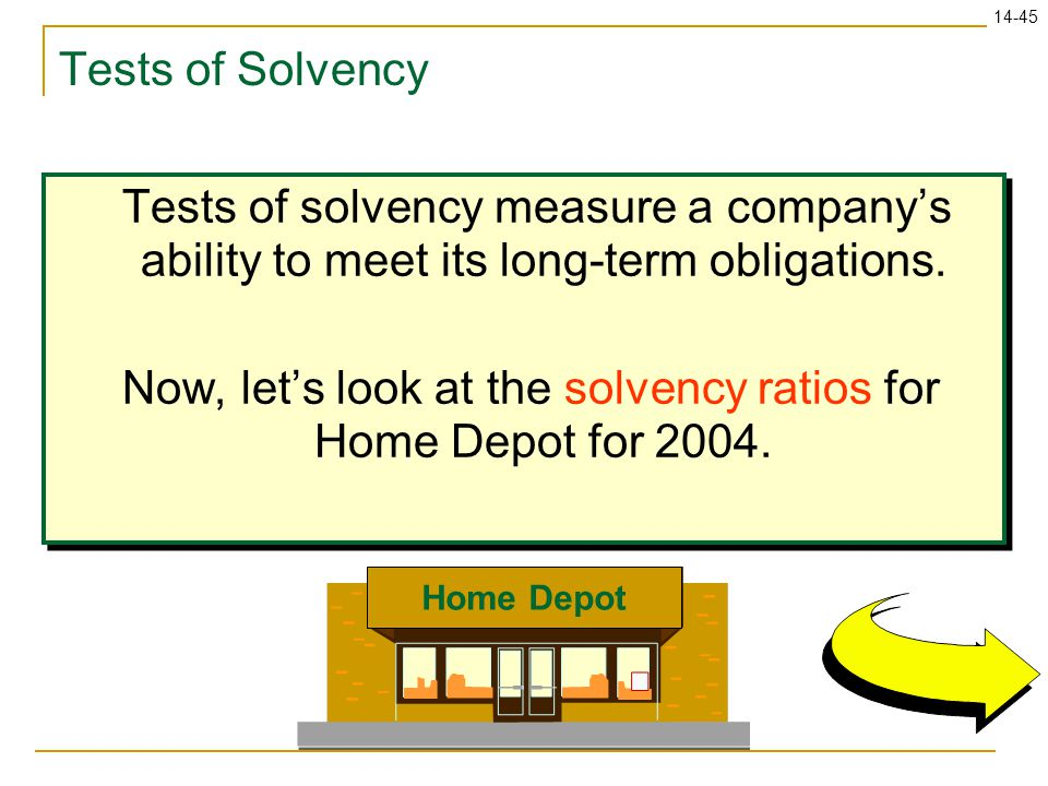 14-45 Tests of Solvency Tests of solvency measure a company's ability to meet its long-term obligations. Now, let's look at the solvency ratios for Ho