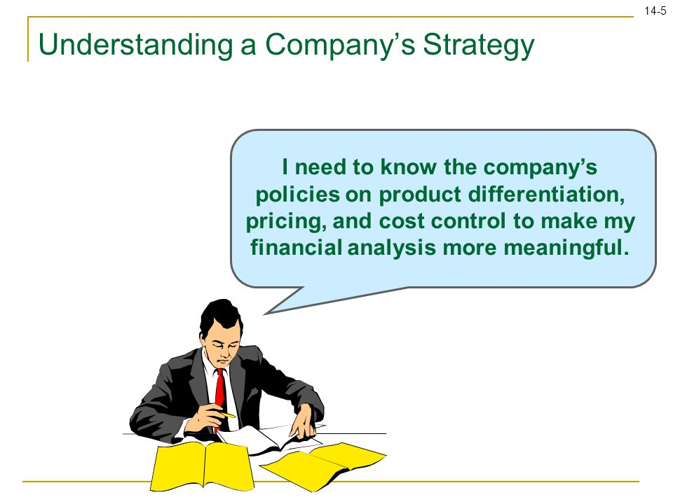 14-5 Understanding a Company's Strategy I need to know the company's policies on product differentiation, pricing, and cost control to make my financial analysis more meaningful.