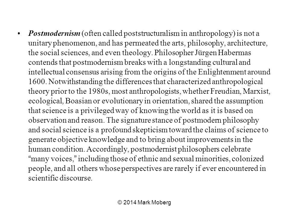 Postmodernism (often called poststructuralism in anthropology) is not a unitary phenomenon, and has permeated the arts, philosophy, architecture, the social sciences, and even theology.