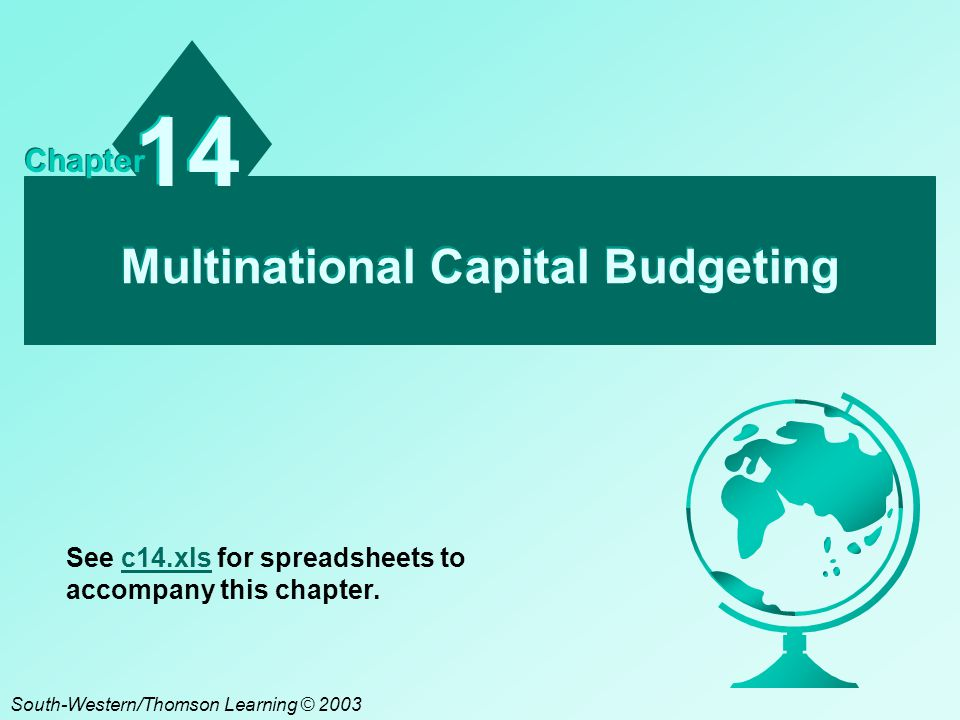 Multinational Capital Budgeting 14 Chapter South-Western/Thomson Learning © 2003 See c14.xls for spreadsheets to accompany this chapter.c14.xls