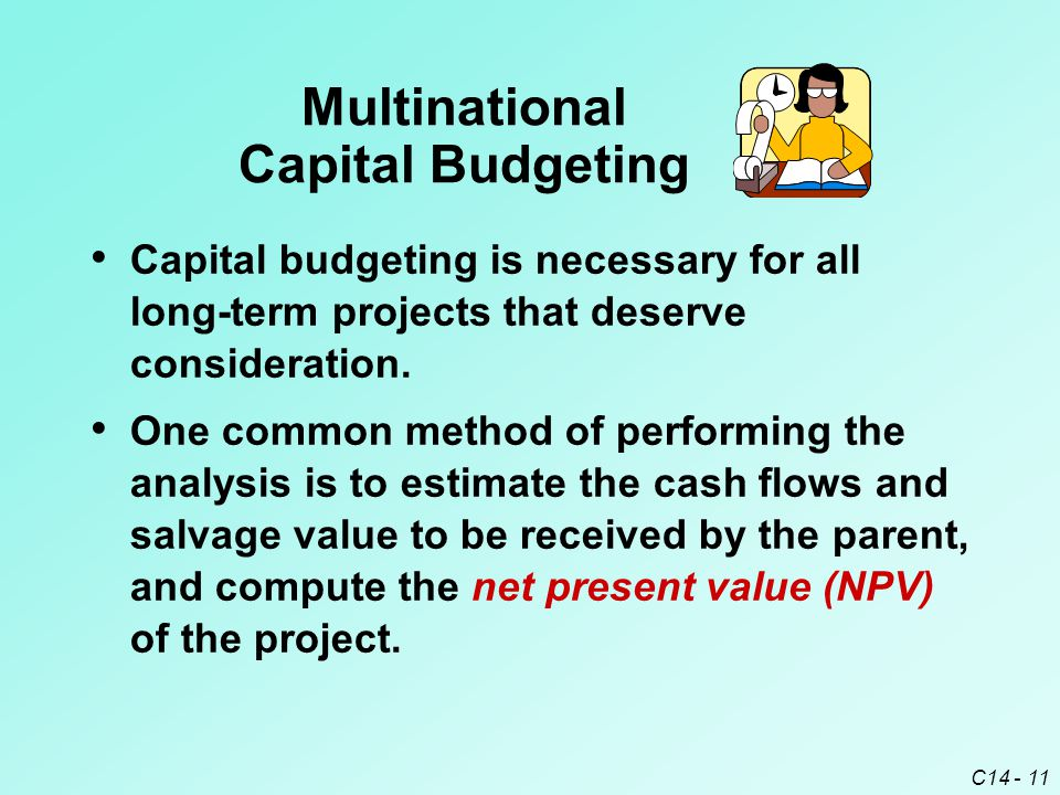 C14 - 12 Multinational Capital Budgeting NPV=– initial outlay n +   cash flow in period t t =1 (1 + k ) t + salvage value (1 + k ) n k = the required rate of return on the project n = project lifetime in terms of periods If NPV > 0, the project can be accepted.