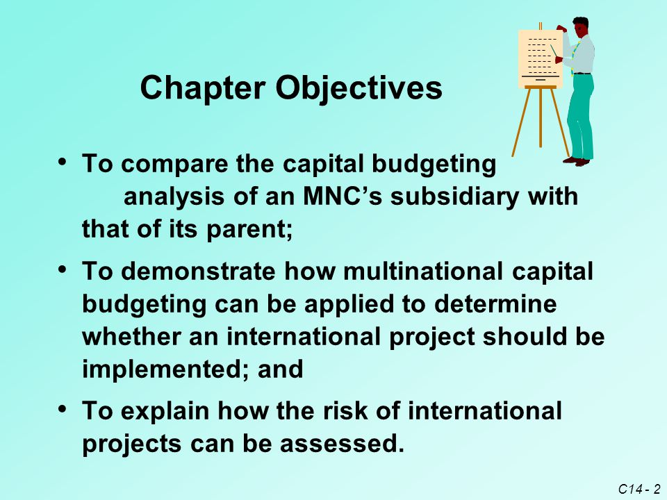 C14 - 3 Subsidiary versus Parent Perspective Should the capital budgeting for a multi- national project be conducted from the viewpoint of the subsidiary that will administer the project, or the parent that will provide most of the financing.