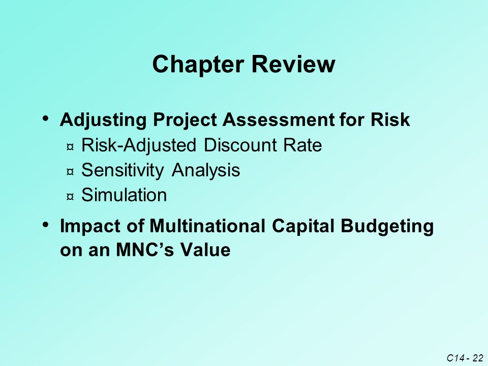 C14 - 22 Chapter Review Adjusting Project Assessment for Risk ¤ Risk-Adjusted Discount Rate ¤ Sensitivity Analysis ¤ Simulation Impact of Multinationa
