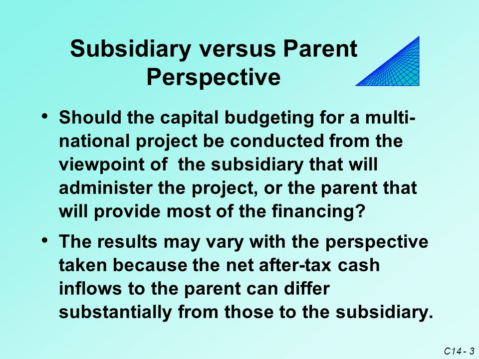 C14 - 4 Subsidiary versus Parent Perspective The difference in cash inflows is due to : Tax differentials ¤ What is the tax rate on remitted funds.