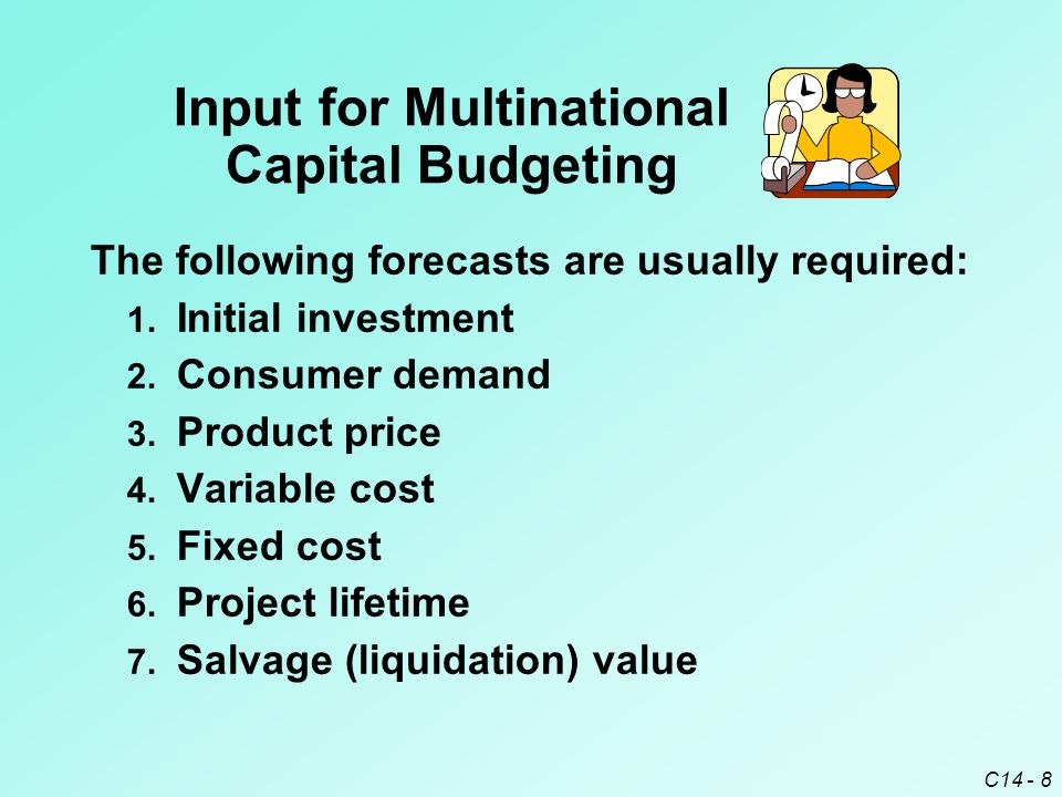 C14 - 9 The following forecasts are usually required: Input for Multinational Capital Budgeting 9.