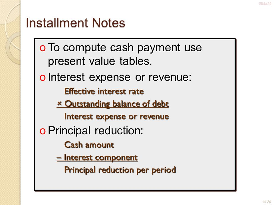 Slide 29 14-29 Installment Notes oTo compute cash payment use present value tables.