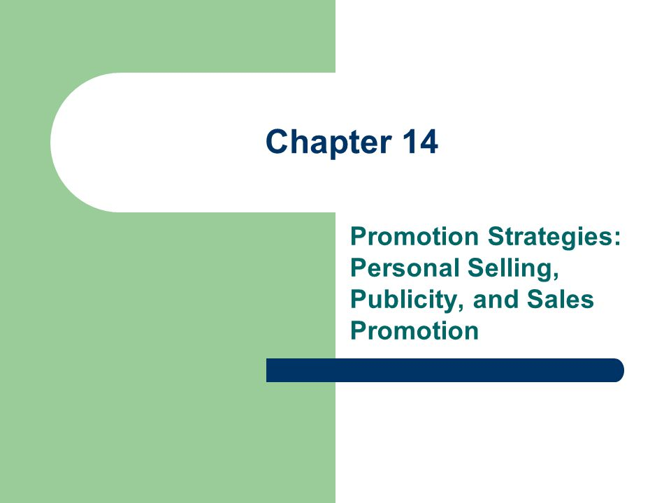 Chapter 14 Promotion Strategies: Personal Selling, Publicity, and Sales Promotion