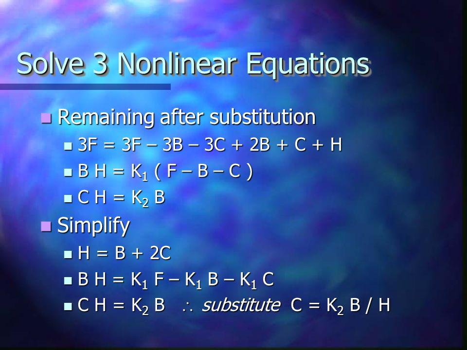 Solve 4 Nonlinear Equations Original equations: Original equations: F = A + B + C F = A + B + C 3F = 3A + 2B + C + H 3F = 3A + 2B + C + H B H = K 1 A